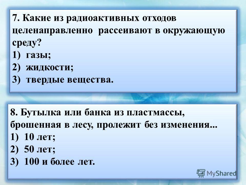 7. Какие из радиоактивных отходов целенаправленно рассеивают в окружающую среду? 1)газы; 2)жидкости; 3)твердые вещества. 7. Какие из радиоактивных отходов целенаправленно рассеивают в окружающую среду? 1)газы; 2)жидкости; 3)твердые вещества. 8. Бутыл