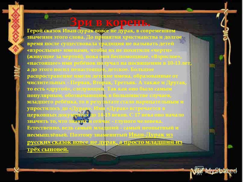 Зри в корень. Герой сказок Иван-дурак вовсе не дурак, в современном значении этого слова. До принятия христианства и долгое время после существовала традиция не называть детей «взрослыми» именами, чтобы их не похитили «черти» (живущие за чертой), пок