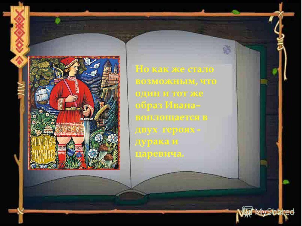 Но как же стало возможным, что один и тот же образ Ивана– воплощается в двух героях - дурака и царевича.