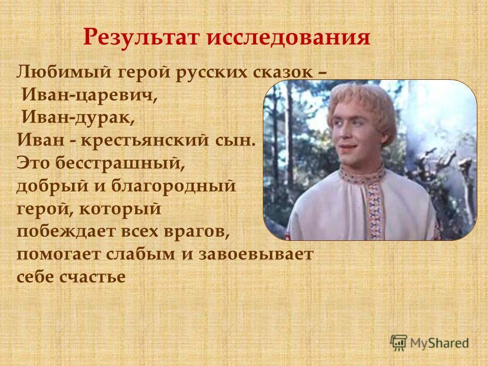 Любимый герой русских сказок – Иван-царевич, Иван-дурак, Иван - крестьянский сын. Это бесстрашный, добрый и благородный герой, который побеждает всех врагов, помогает слабым и завоевывает себе счастье Результат исследования