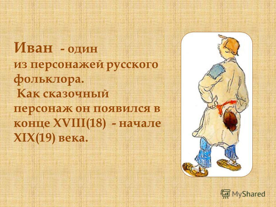 Иван - один из персонажей русского фольклора. Как сказочный персонаж он появился в конце XVIII(18) - начале XIX(19) века.