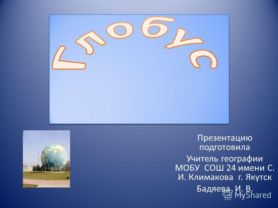 Презентацию подготовила Учитель географии МОБУ СОШ 24 имени С. И. Климакова г. Якутск Бадяева И. В.