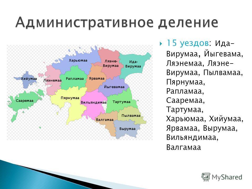15 уездов: Ида- Вирумаа, Йыгевама, Ляэнемаа, Ляэне- Вирумаа, Пылвамаа, Пярнумаа, Рапламаа, Сааремаа, Тартумаа, Харьюмаа, Хийумаа, Ярвамаа, Вырумаа, Вильяндимаа, Валгамаа