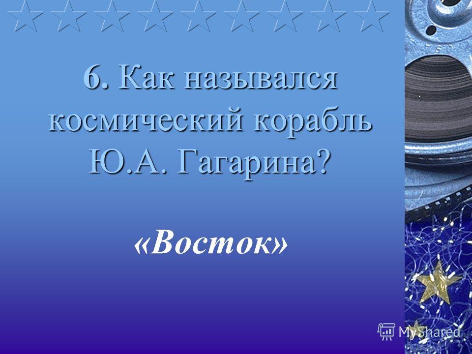 6. Как назывался космический корабль Ю.А. Гагарина? «Восток»