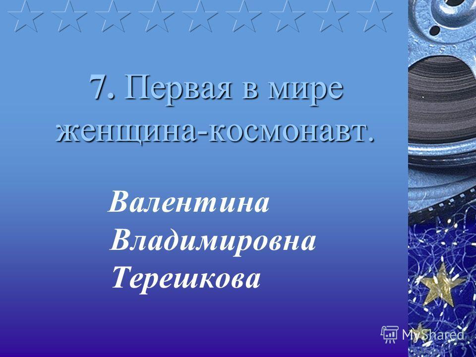 7. Первая в мире женщина-космонавт. Валентина Владимировна Терешкова