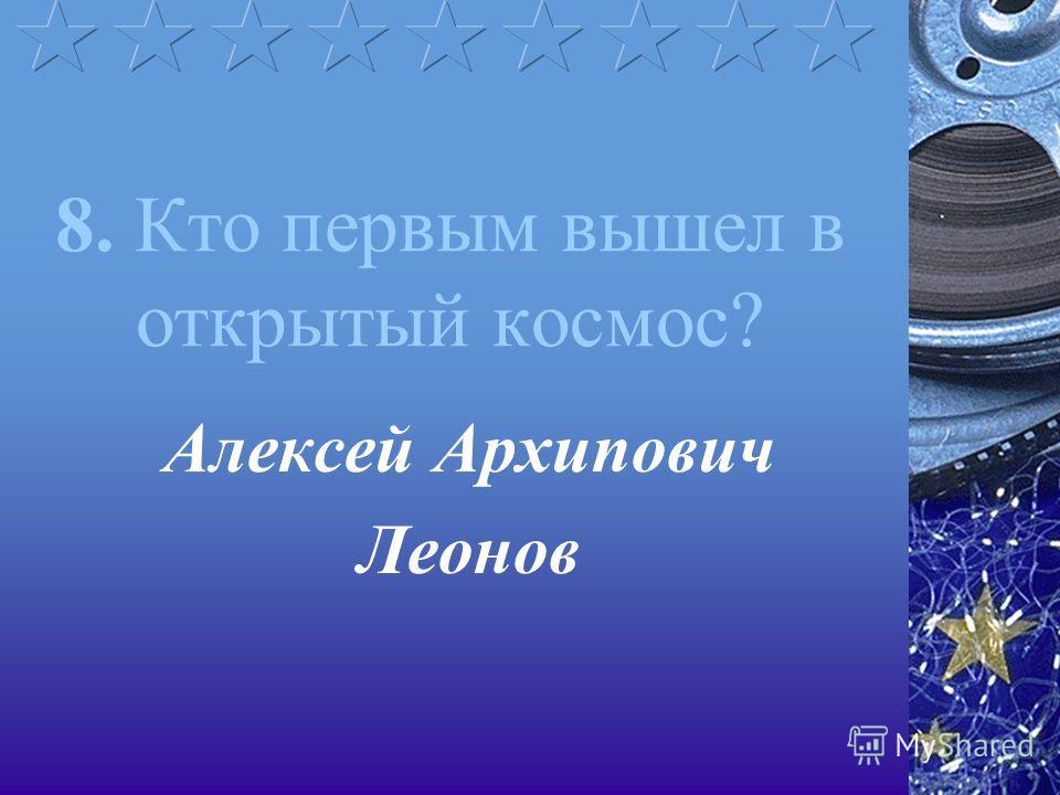8. Кто первым вышел в открытый космос? Алексей Архипович Леонов