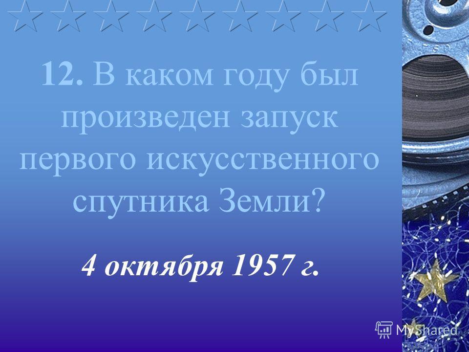12. В каком году был произведен запуск первого искусственного спутника Земли? 4 октября 1957 г.