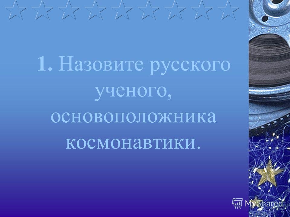 1. Назовите русского ученого, основоположника космонавтики.