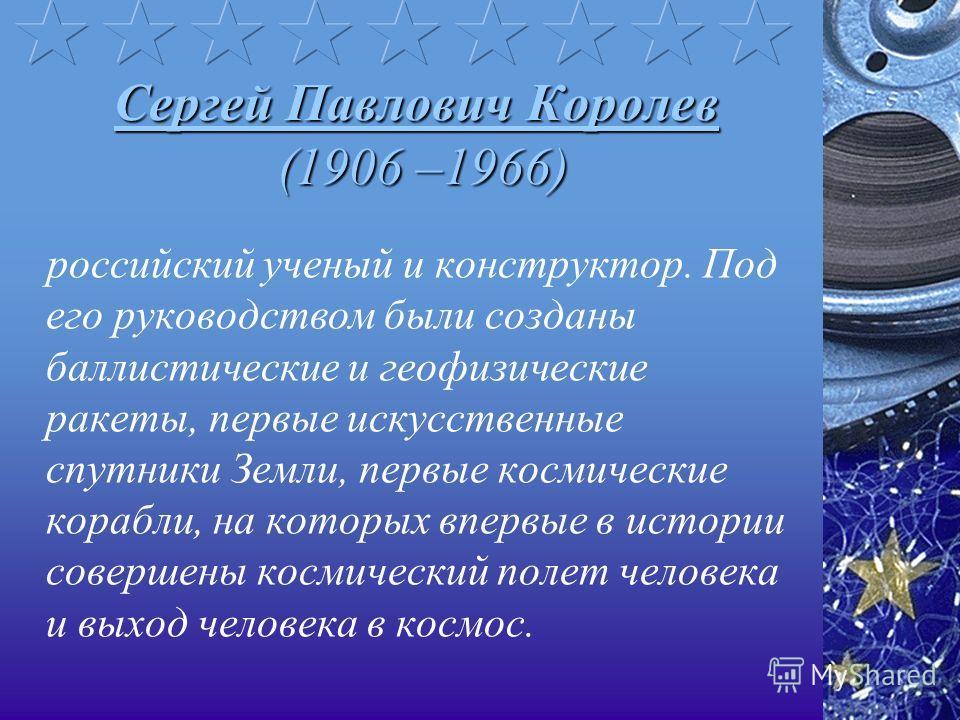 Сергей Павлович Королев (1906 –1966) российский ученый и конструктор. Под его руководством были созданы баллистические и геофизические ракеты, первые искусственные спутники Земли, первые космические корабли, на которых впервые в истории совершены кос