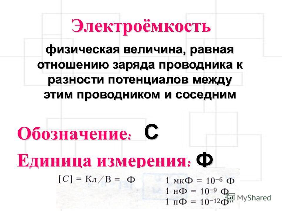 Электроёмкость Обозначение : Единица измерения : физическая величина, равная отношению заряда проводника к разности потенциалов между этим проводником и соседним C Ф