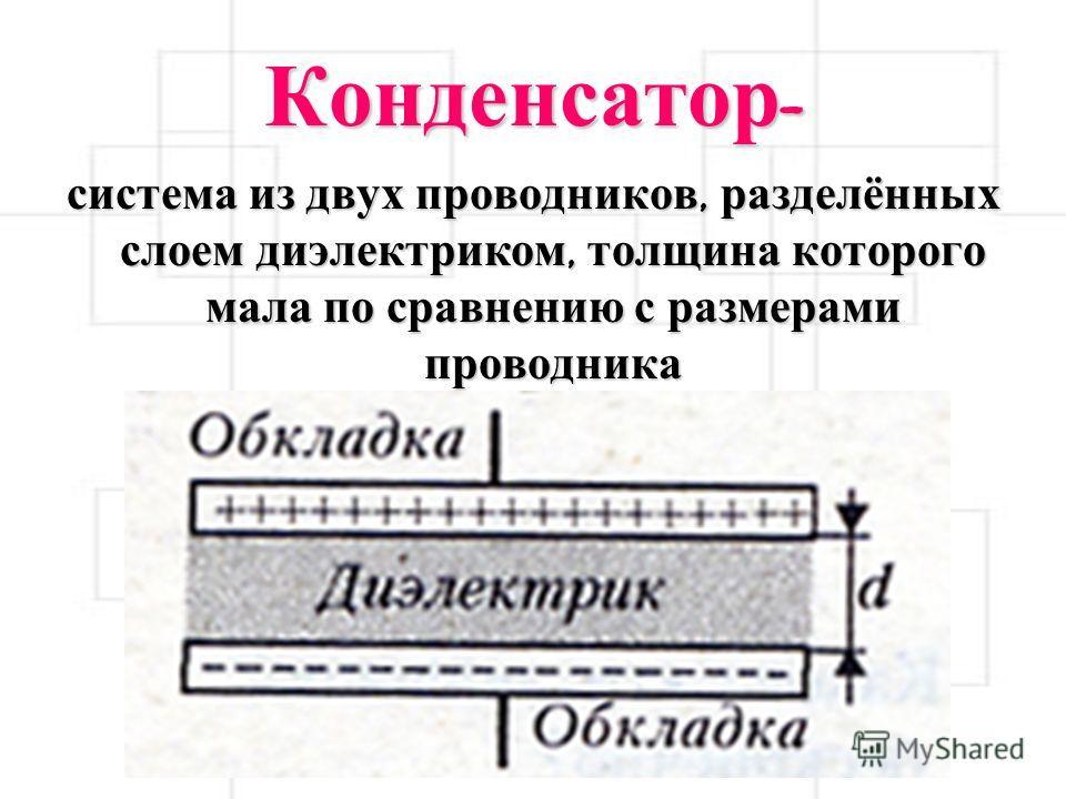 Конденсатор - система из двух проводников, разделённых слоем диэлектриком, толщина которого мала по сравнению с размерами проводника
