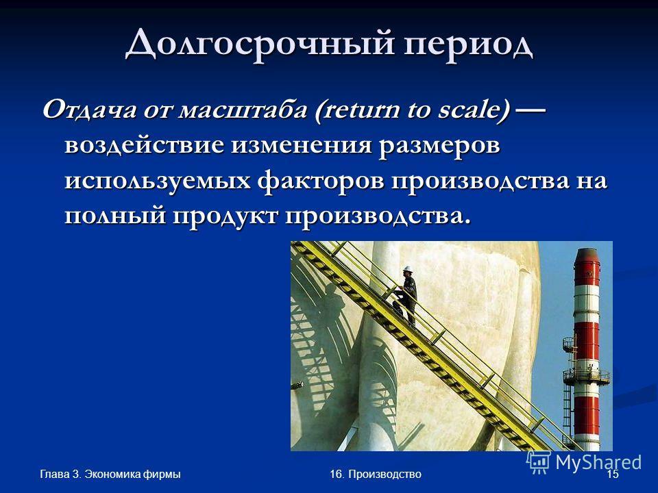 Глава 3. Экономика фирмы 1516. Производство Долгосрочный период Отдача от масштаба (return to scale) воздействие изменения размеров используемых факторов производства на полный продукт производства.