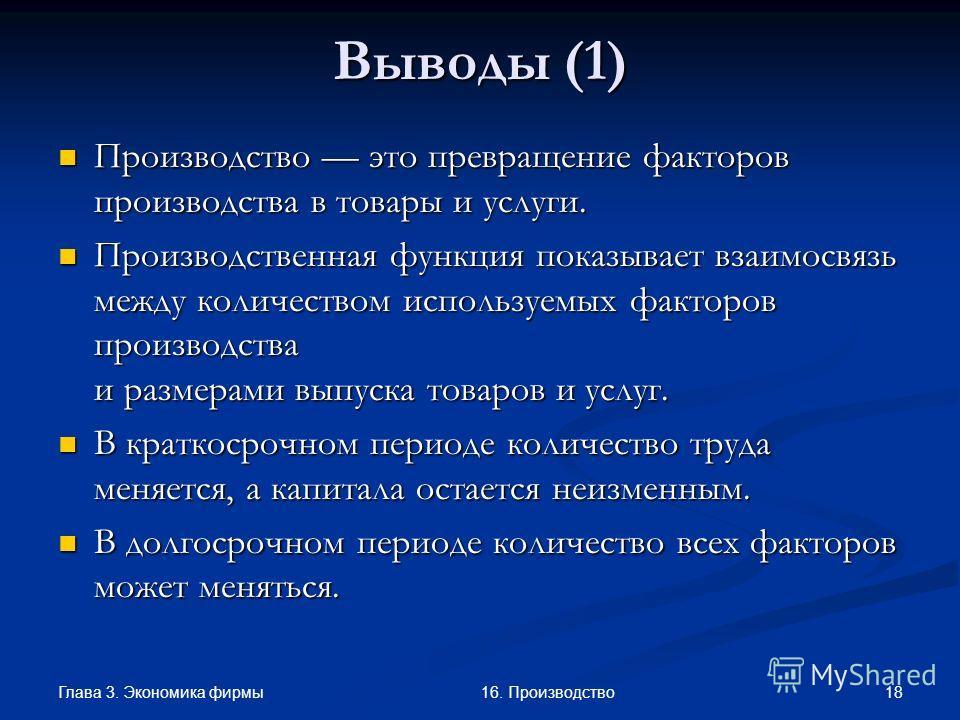 Глава 3. Экономика фирмы 1816. Производство Выводы (1) Производство это превращение факторов производства в товары и услуги. Производство это превращение факторов производства в товары и услуги. Производственная функция показывает взаимосвязь между к