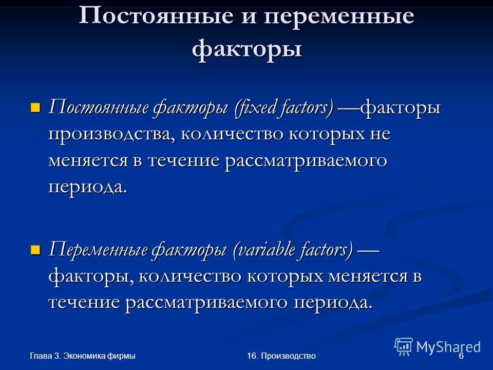 Глава 3. Экономика фирмы 616. Производство Постоянные и переменные факторы Постоянные факторы (fixed factors) факторы производства, количество которых не меняется в течение рассматриваемого периода. Постоянные факторы (fixed factors) факторы производ