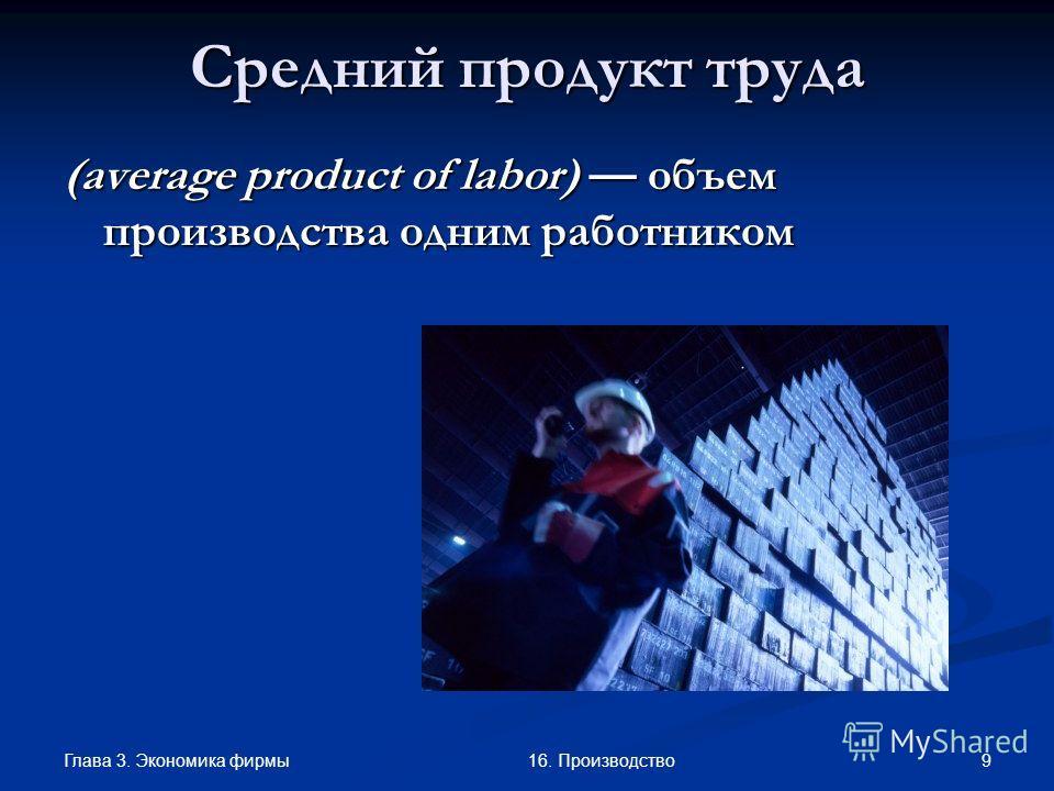 Глава 3. Экономика фирмы 916. Производство Средний продукт труда (average product of labor) объем производства одним работником