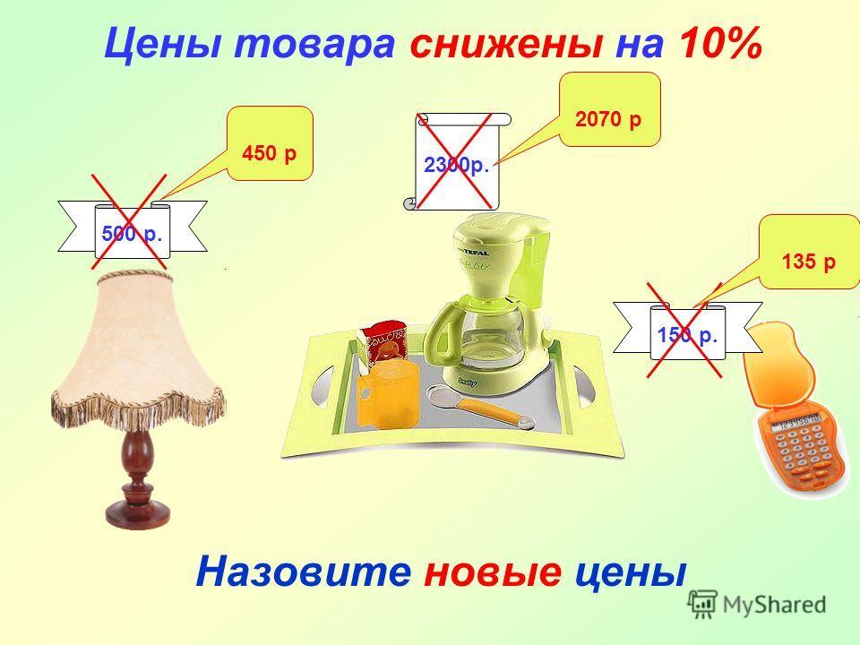 Цены товара снижены на 10% Назовите новые цены 500 р. 2300р. 150 р. 450 р 2070 р 135 р