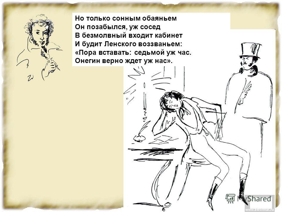 Но только сонным обаяньем Он позабылся, уж сосед В безмолвный входит кабинет И будит Ленского воззваньем: «Пора вставать: седьмой уж час. Онегин верно ждет уж нас».