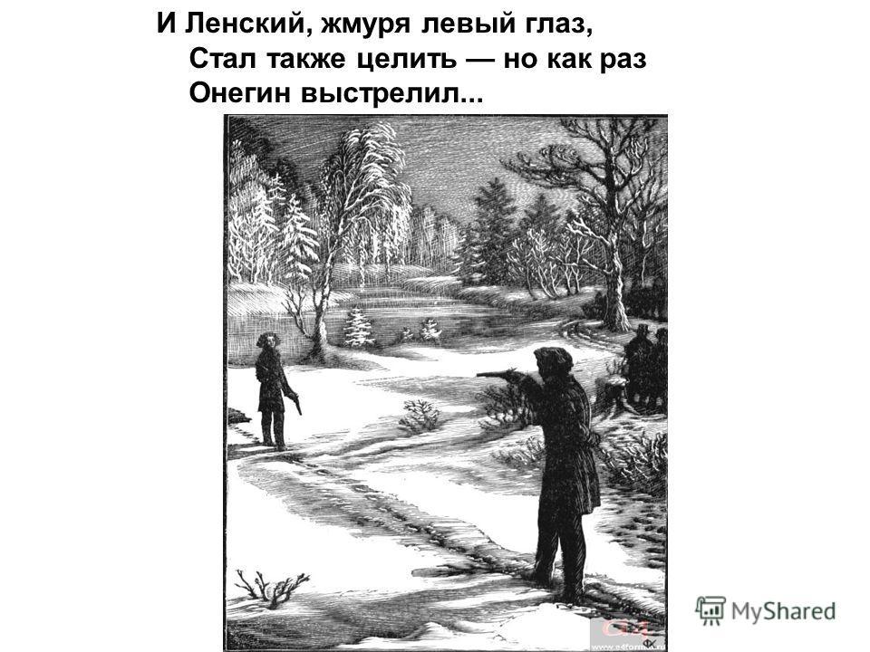 И Ленский, жмуря левый глаз, Стал также целить но как раз Онегин выстрелил...