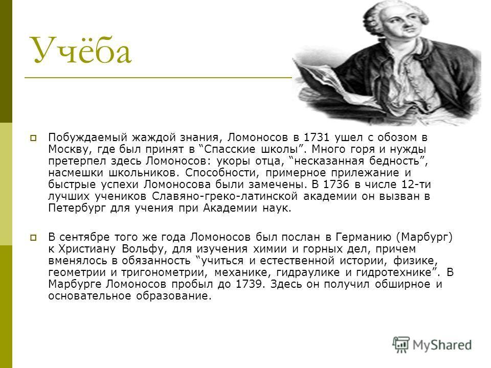 Учёба Побуждаемый жаждой знания, Ломоносов в 1731 ушел с обозом в Москву, где был принят в Спасские школы. Много горя и нужды претерпел здесь Ломоносов: укоры отца, несказанная бедность, насмешки школьников. Способности, примерное прилежание и быстры