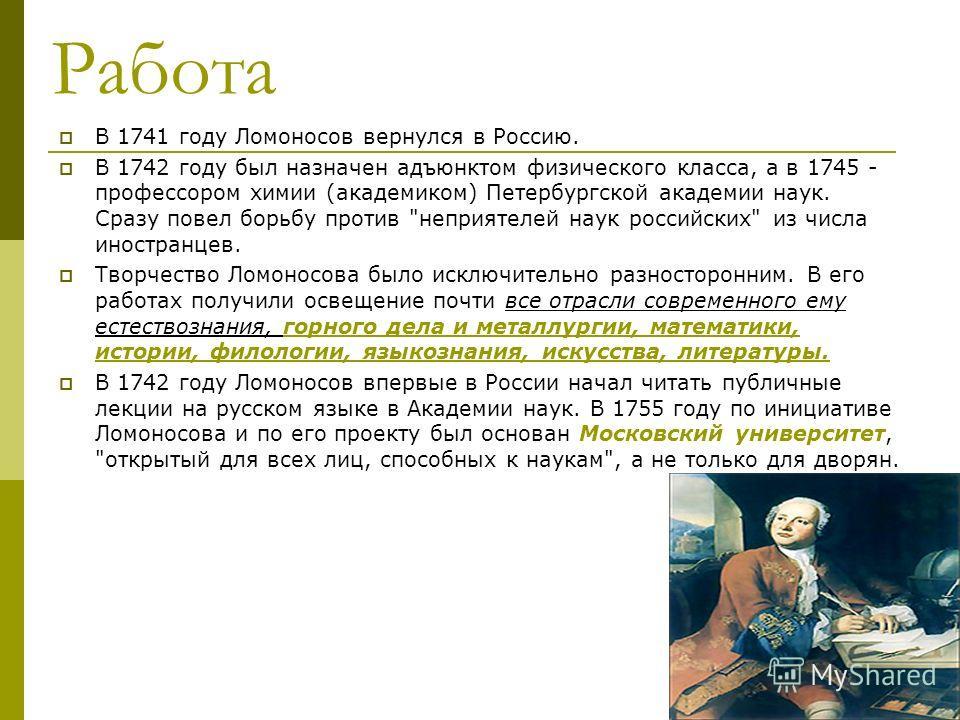 Работа В 1741 году Ломоносов вернулся в Россию. В 1742 году был назначен адъюнктом физического класса, а в 1745 - профессором химии (академиком) Петербургской академии наук. Сразу повел борьбу против