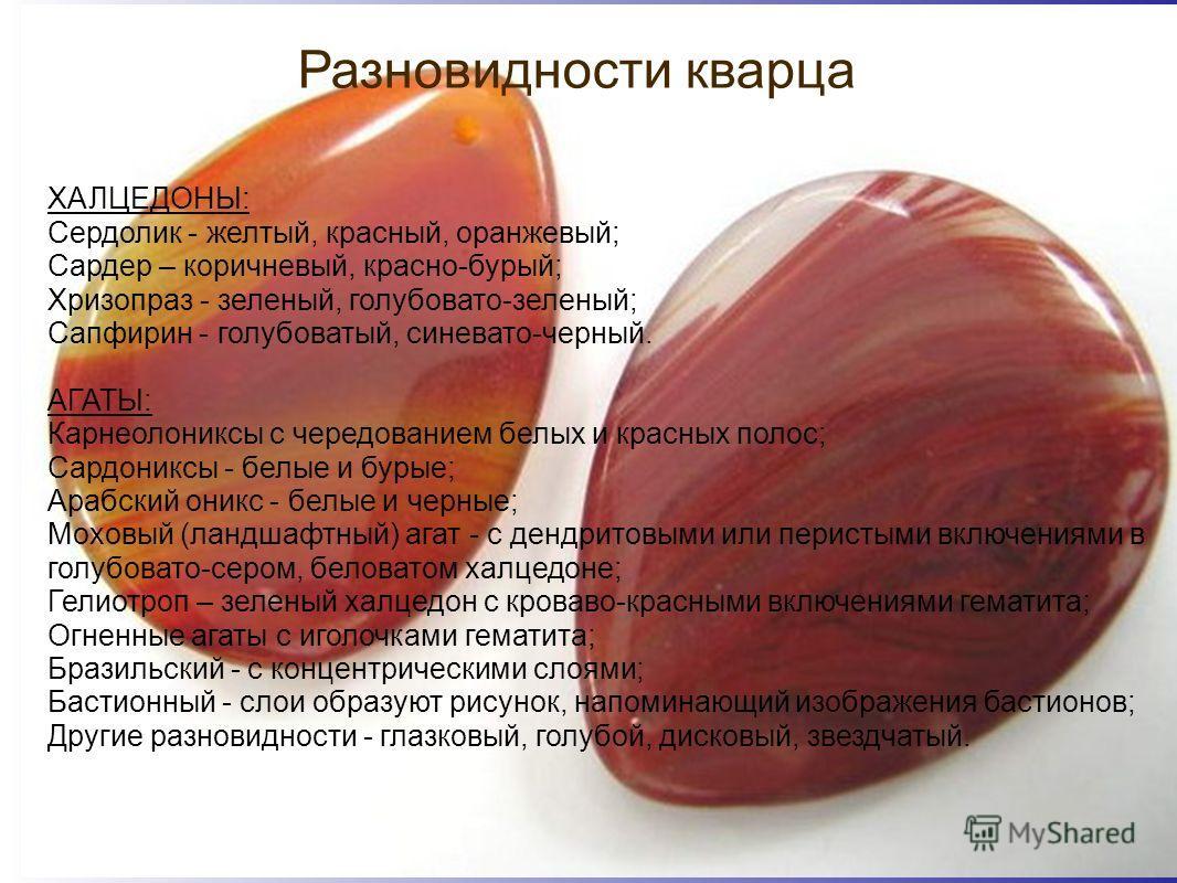 Разновидности кварца ХАЛЦЕДОНЫ: Сердолик - желтый, красный, оранжевый; Сардер – коричневый, красно-бурый; Хризопраз - зеленый, голубовато-зеленый; Сапфирин - голубоватый, синевато-черный. АГАТЫ: Карнеолониксы с чередованием белых и красных полос; Сар