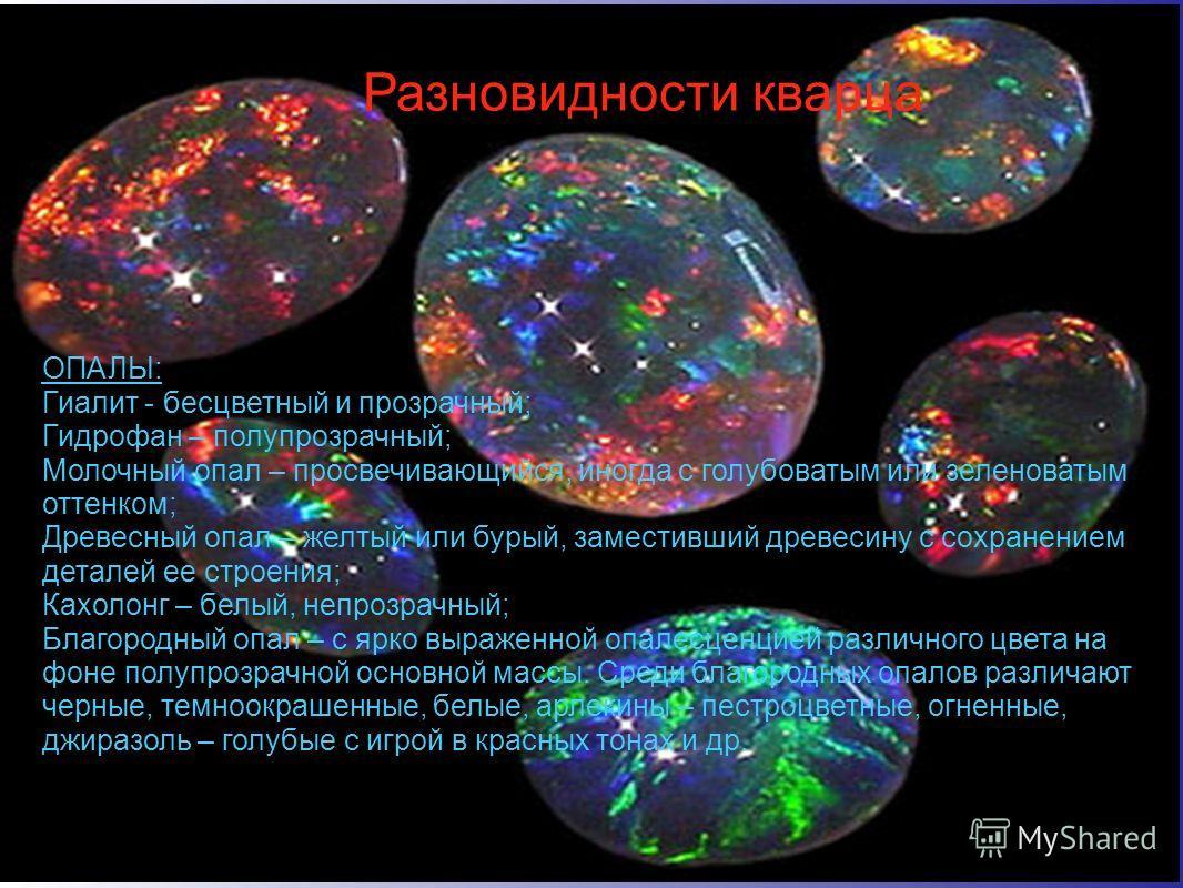 Разновидности кварца ОПАЛЫ: Гиалит - бесцветный и прозрачный; Гидрофан – полупрозрачный; Молочный опал – просвечивающийся, иногда с голубоватым или зеленоватым оттенком; Древесный опал – желтый или бурый, заместивший древесину с сохранением деталей е