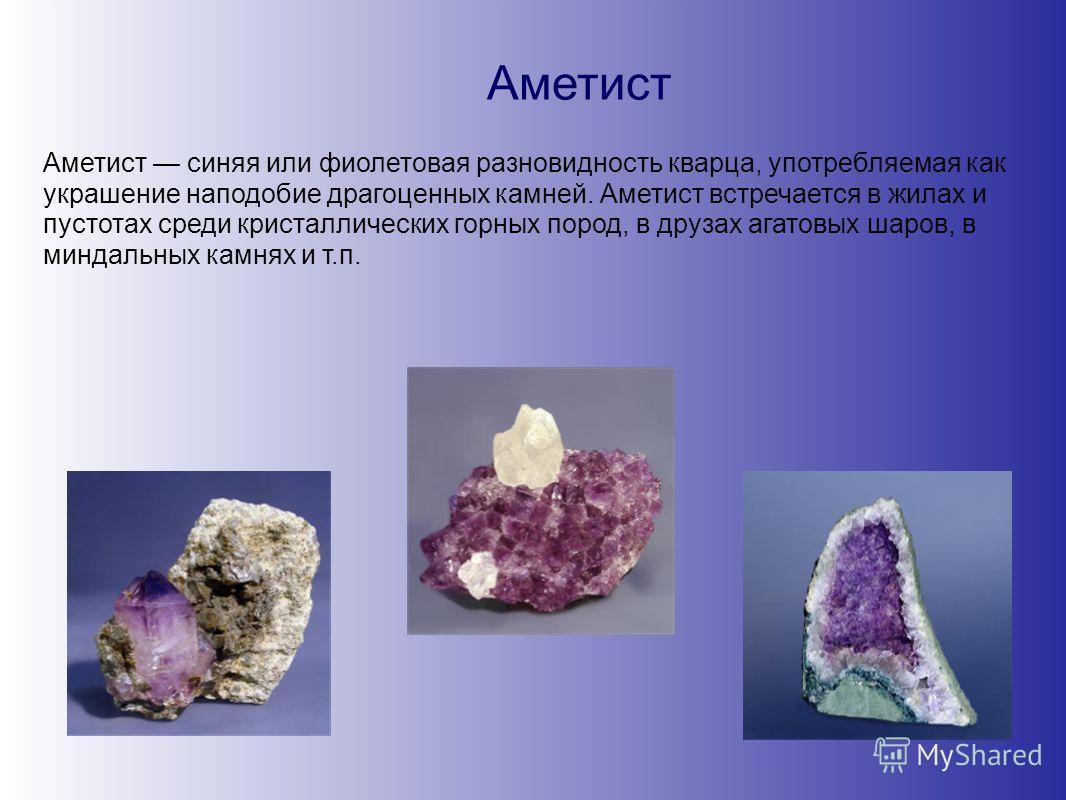 Аметист Аметист синяя или фиолетовая разновидность кварца, употребляемая как украшение наподобие драгоценных камней. Аметист встречается в жилах и пустотах среди кристаллических горных пород, в друзах агатовых шаров, в миндальных камнях и т.п.