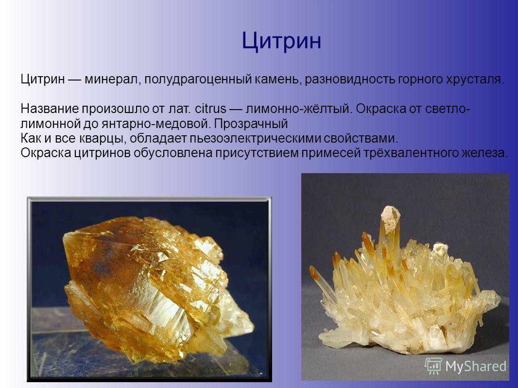 Цитрин Цитрин минерал, полудрагоценный камень, разновидность горного хрусталя. Название произошло от лат. citrus лимонно-жёлтый. Окраска от светло- лимонной до янтарно-медовой. Прозрачный Как и все кварцы, обладает пьезоэлектрическими свойствами. Окр