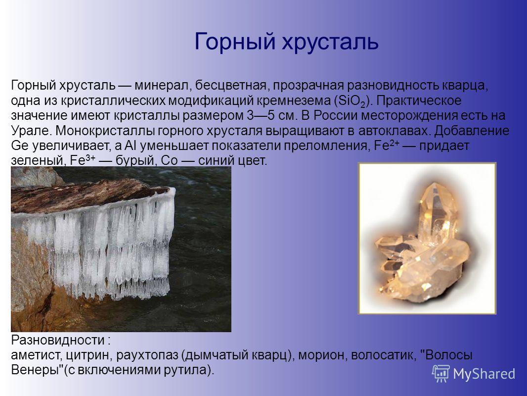 Горный хрусталь Горный хрусталь минерал, бесцветная, прозрачная разновидность кварца, одна из кристаллических модификаций кремнезема (SiO 2 ). Практическое значение имеют кристаллы размером 35 см. В России месторождения есть на Урале. Монокристаллы г