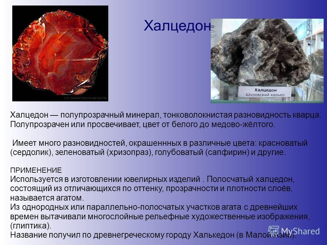 Халцедон Халцедон полупрозрачный минерал, тонковолокнистая разновидность кварца. Полупрозрачен или просвечивает, цвет от белого до медово-жёлтого. Имеет много разновидностей, окрашеннных в различные цвета: красноватый (сердолик), зеленоватый (хризопр
