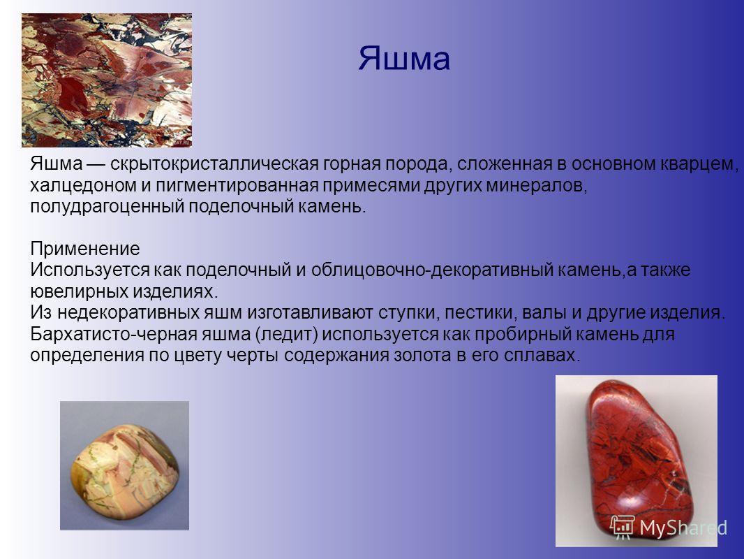 Яшма Яшма скрытокристаллическая горная порода, сложенная в основном кварцем, халцедоном и пигментированная примесями других минералов, полудрагоценный поделочный камень. Применение Используется как поделочный и облицовочно-декоративный камень,а также
