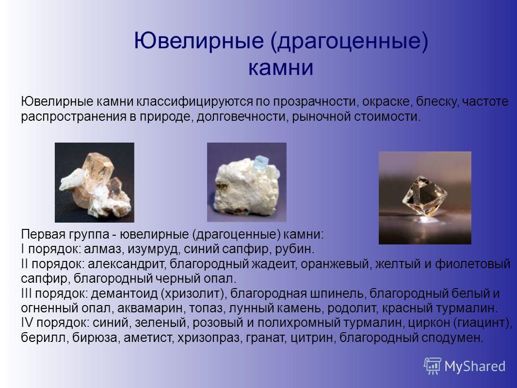Ювелирные (драгоценные) камни Ювелирные камни классифицируются по прозрачности, окраске, блеску, частоте распространения в природе, долговечности, рыночной стоимости. Первая группа - ювелирные (драгоценные) камни: I порядок: алмаз, изумруд, синий сап