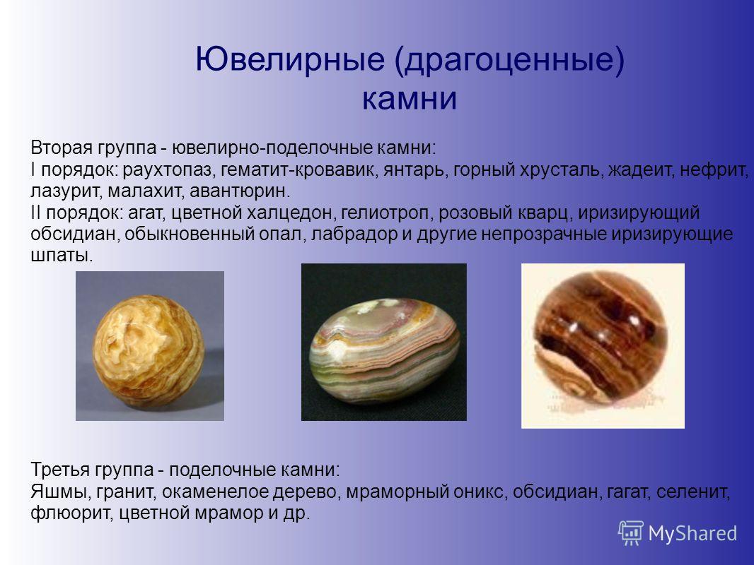 Ювелирные (драгоценные) камни Вторая группа - ювелирно-поделочные камни: I порядок: раухтопаз, гематит-кровавик, янтарь, горный хрусталь, жадеит, нефрит, лазурит, малахит, авантюрин. II порядок: агат, цветной халцедон, гелиотроп, розовый кварц, иризи