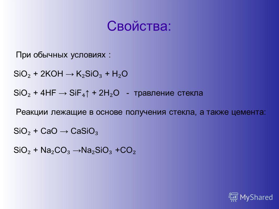 Свойства: При обычных условиях : SiO + 2KOH K SiO + H O SiO + 4HF SiF + 2H O - травление стекла Реакции лежащие в основе получения стекла, а также цемента: SiO + CaO CaSiO SiO + Na CO Na SiO +CO