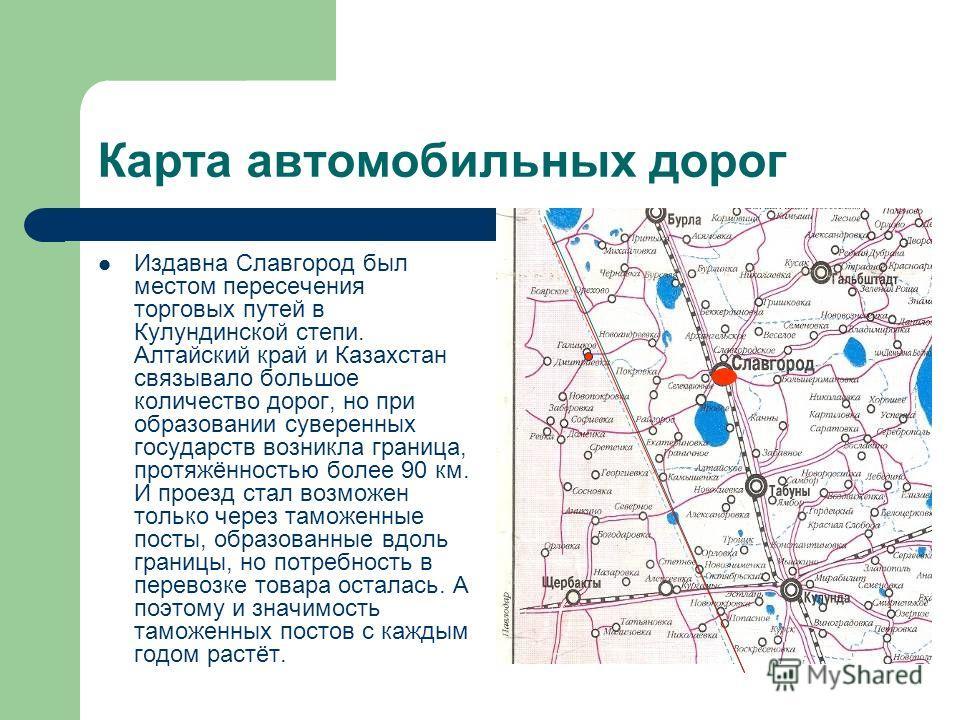 Карта автомобильных дорог Издавна Славгород был местом пересечения торговых путей в Кулундинской степи. Алтайский край и Казахстан связывало большое количество дорог, но при образовании суверенных государств возникла граница, протяжённостью более 90