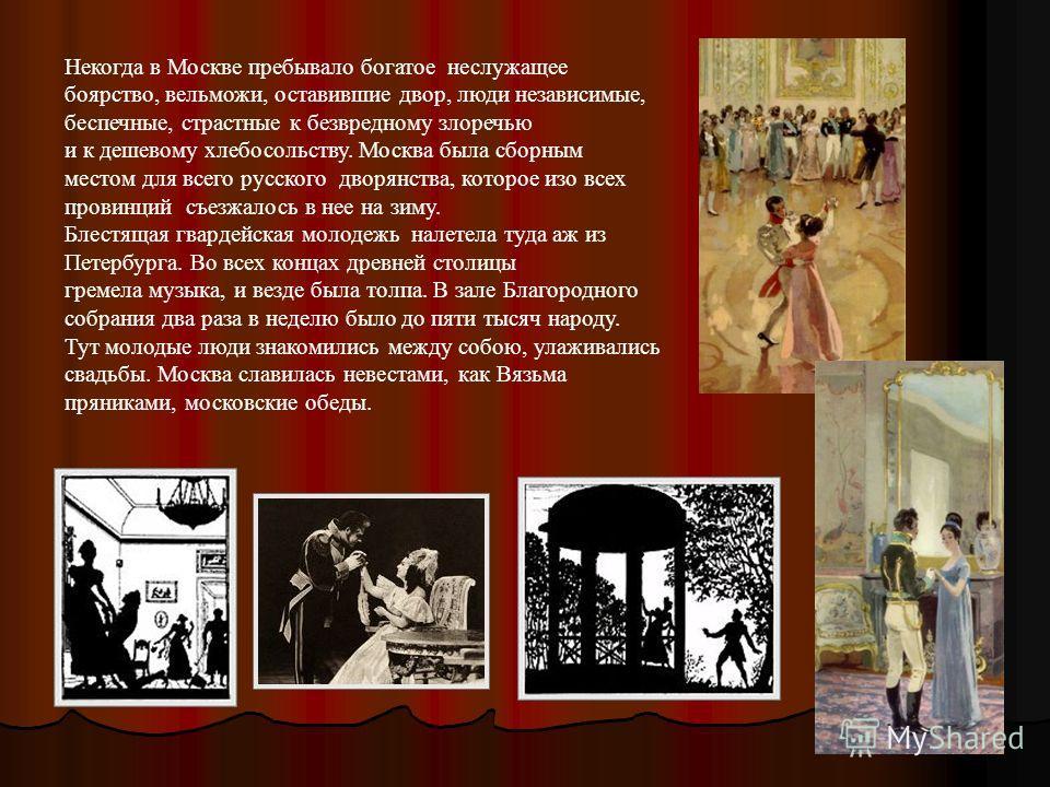 Некогда в Москве пребывало богатое неслужащее боярство, вельможи, оставившие двор, люди независимые, беспечные, страстные к безвредному злоречью и к дешевому хлебосольству. Москва была сборным местом для всего русского дворянства, которое изо всех пр