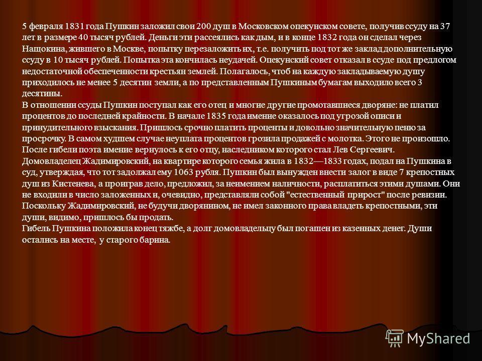 5 февраля 1831 года Пушкин заложил свои 200 душ в Московском опекунском совете, получив ссуду на 37 лет в размере 40 тысяч рублей. Деньги эти рассеялись как дым, и в конце 1832 года он сделал через Нащокина, жившего в Москве, попытку перезаложить их,