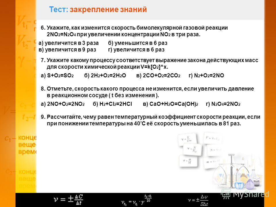 Тест: закрепление знаний 6. Укажите, как изменится скорость бимолекулярной газовой реакции 2NO 2 =N 2 O 4 при увеличении концентрации NO 2 в три раза. а) увеличится в 3 разаб) уменьшится в 6 раз в) увеличится в 9 разг) увеличится в 6 раз 7. Укажите к