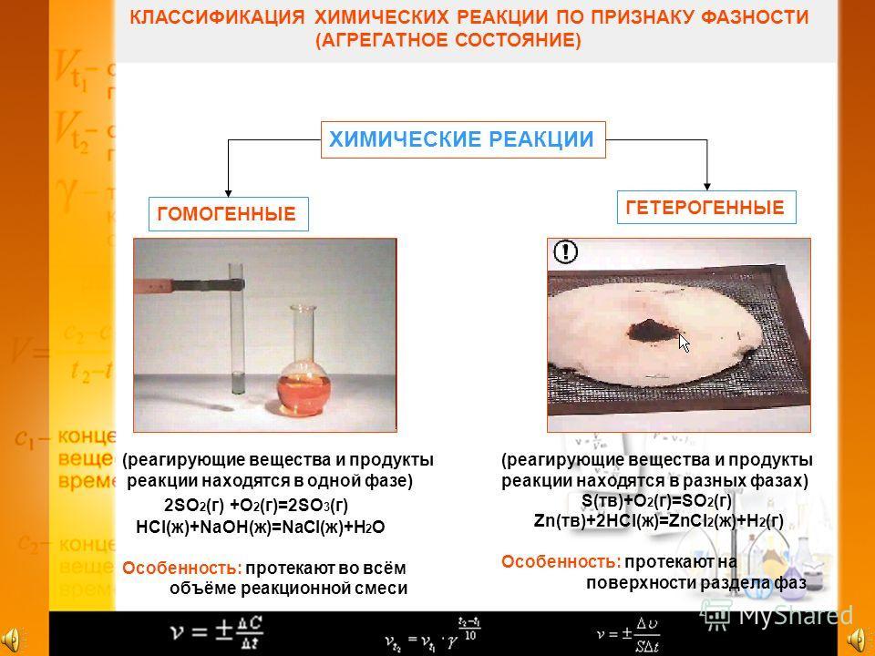 КЛАССИФИКАЦИЯ ХИМИЧЕСКИХ РЕАКЦИИ ПО ПРИЗНАКУ ФАЗНОСТИ (АГРЕГАТНОЕ СОСТОЯНИЕ) ХИМИЧЕСКИЕ РЕАКЦИИ ГОМОГЕННЫЕ ГЕТЕРОГЕННЫЕ (реагирующие вещества и продукты реакции находятся в одной фазе) 2SO 2 (г) +O 2 (г)=2SO 3 (г) HCl(ж)+NaOH(ж)=NaCl(ж)+H 2 O Особенн