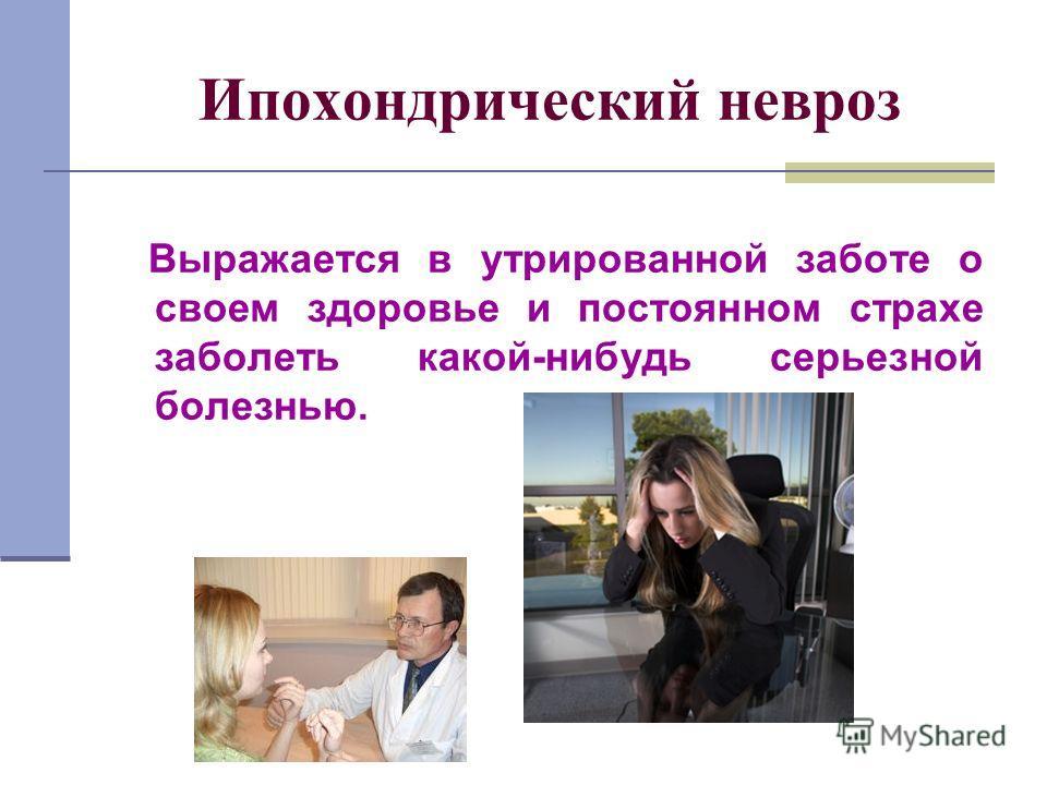 Выражается в утрированной заботе о своем здоровье и постоянном страхе заболеть какой-нибудь серьезной болезнью. Ипохондрический невроз