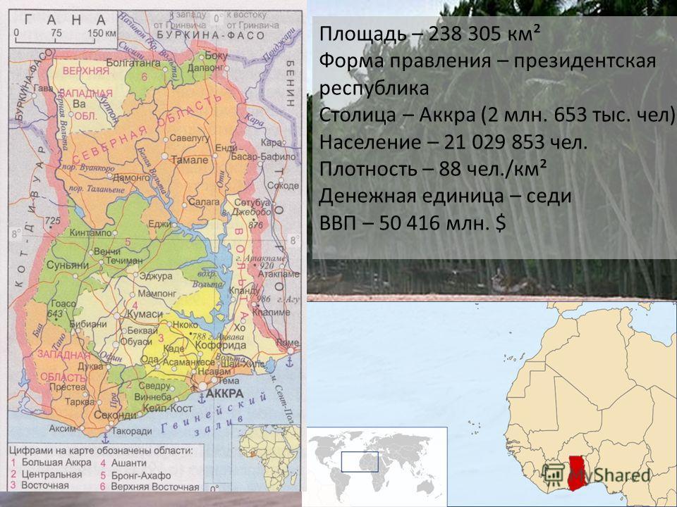 Площадь – 238 305 км² Форма правления – президентская республика Столица – Аккра (2 млн. 653 тыс. чел) Население – 21 029 853 чел. Плотность – 88 чел./км² Денежная единица – седи ВВП – 50 416 млн. $