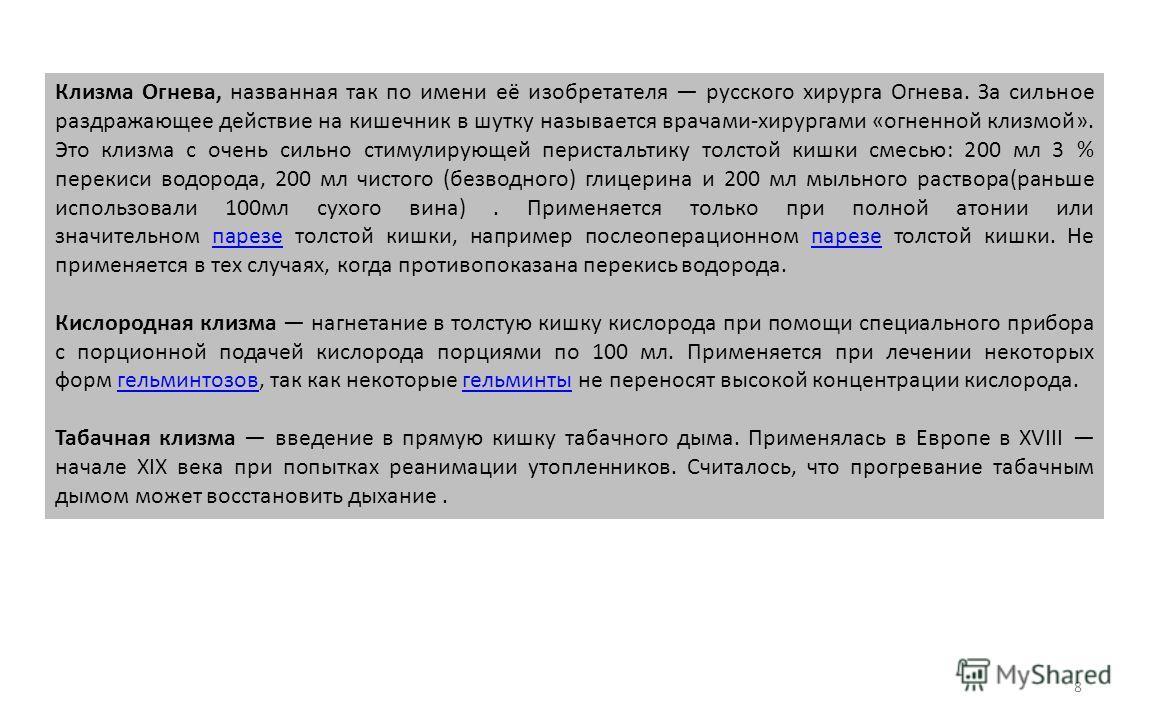 Клизма Огнева, названная так по имени её изобретателя русского хирурга Огнева. За сильное раздражающее действие на кишечник в шутку называется врачами-хирургами «огненной клизмой». Это клизма с очень сильно стимулирующей перистальтику толстой кишки с