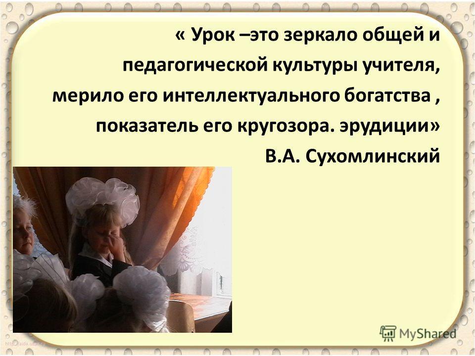 « Урок –это зеркало общей и педагогической культуры учителя, мерило его интеллектуального богатства, показатель его кругозора. эрудиции» В.А. Сухомлинский