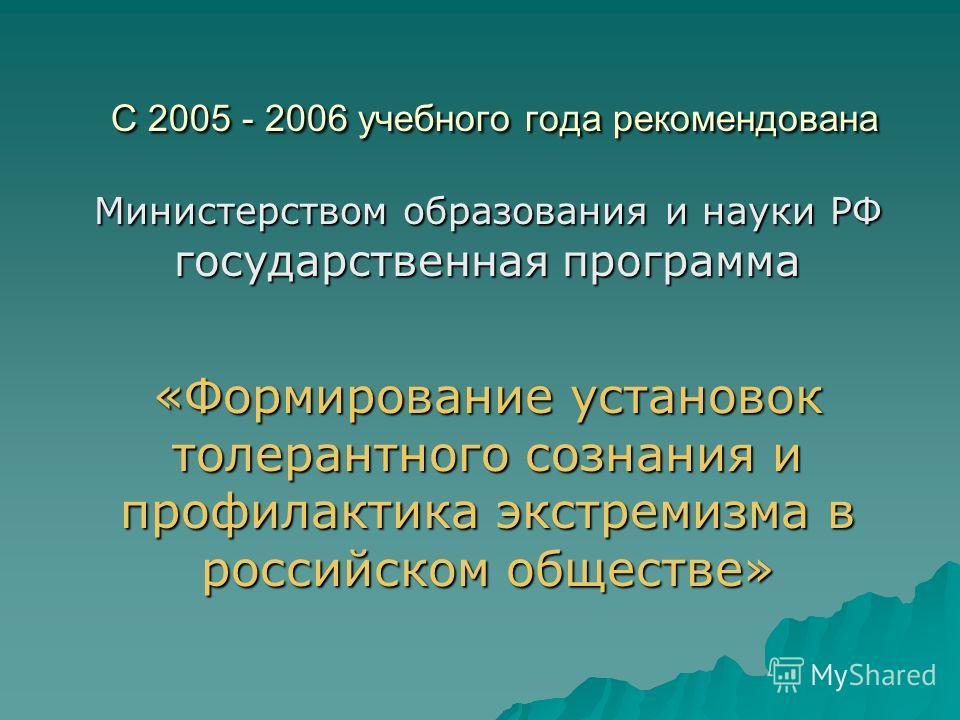 С 2005 - 2006 учебного года рекомендована Министерством образования и науки РФ государственная программа «Формирование установок толерантного сознания и профилактика экстремизма в российском обществе»