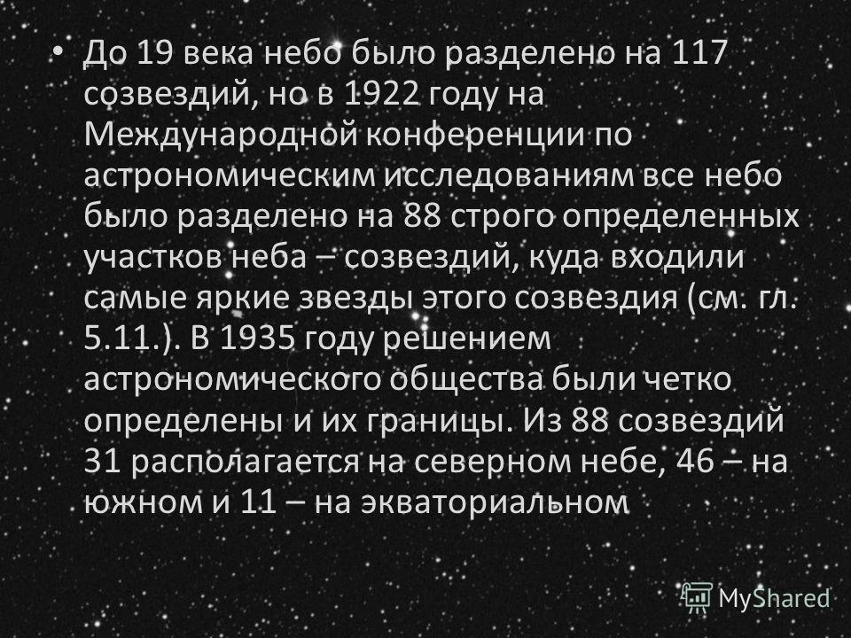 До 19 века небо было разделено на 117 созвездий, но в 1922 году на Международной конференции по астрономическим исследованиям все небо было разделено на 88 строго определенных участков неба – созвездий, куда входили самые яркие звезды этого созвездия