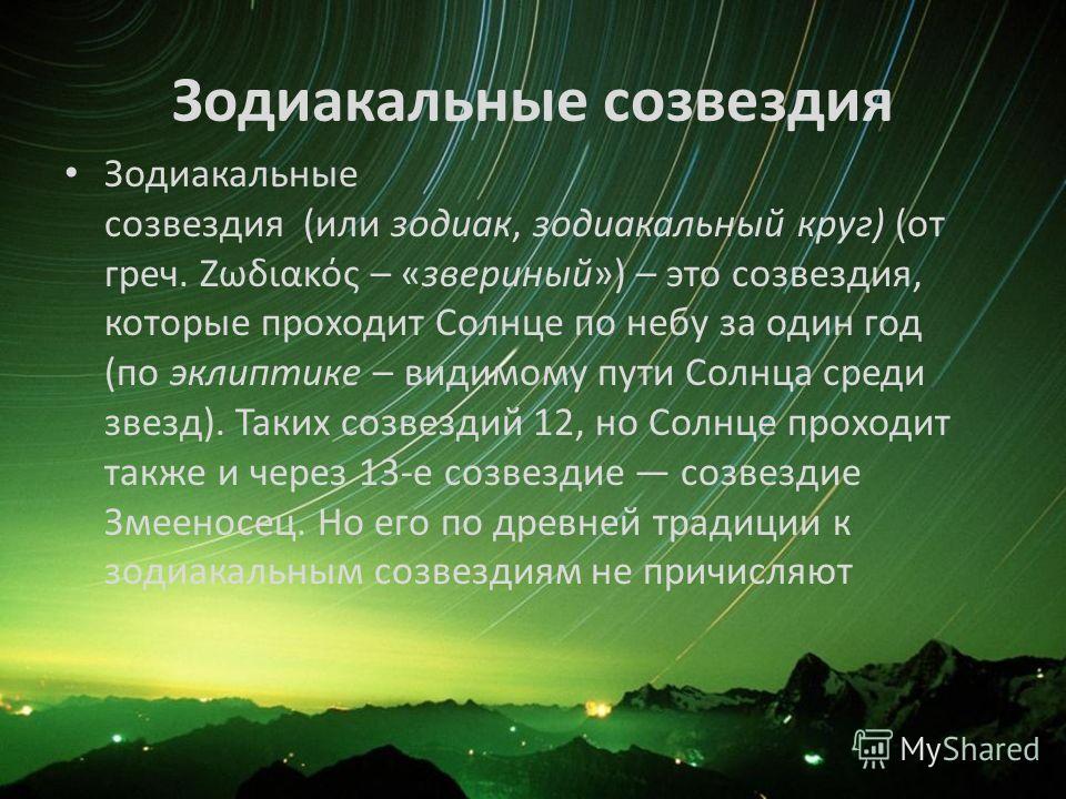 Зодиакальные созвездия Зодиакальные созвездия (или зодиак, зодиакальный круг) (от греч. Ζωδιακός – «звериный») – это созвездия, которые проходит Солнце по небу за один год (по эклиптике – видимому пути Солнца среди звезд). Таких созвездий 12, но Солн