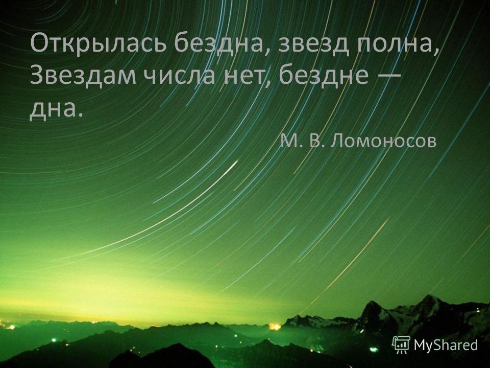 Открылась бездна, звезд полна, Звездам числа нет, бездне дна. М. В. Ломоносов