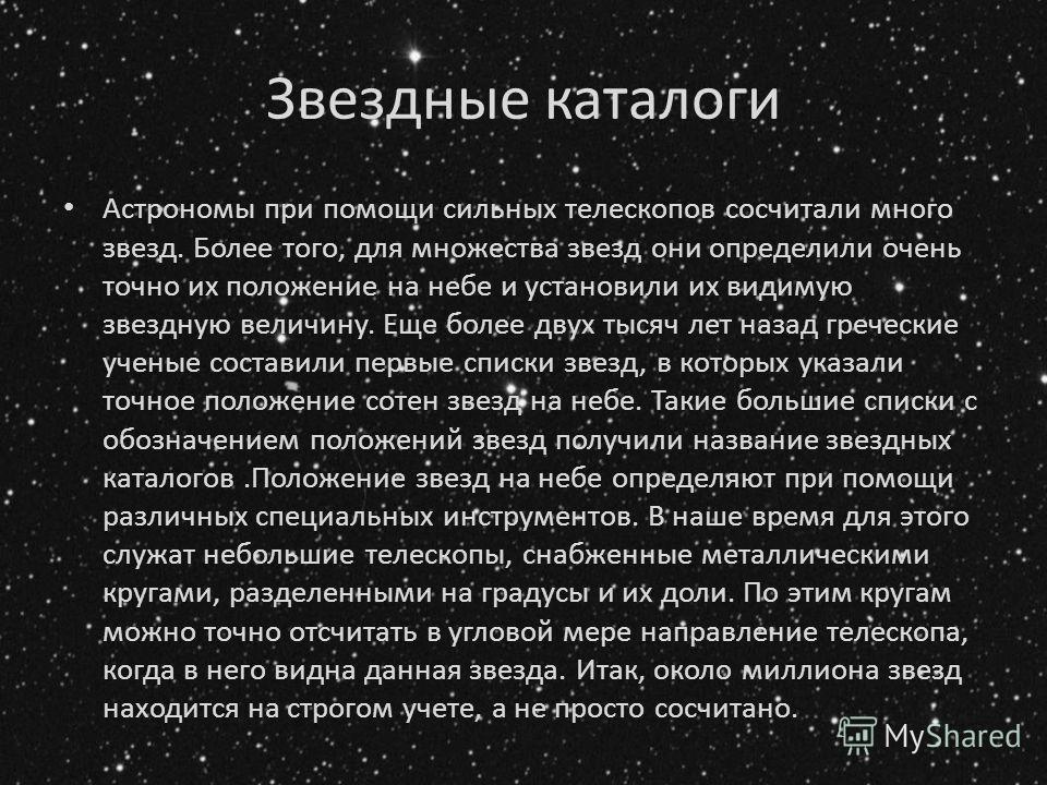 Звездные каталоги Астрономы при помощи сильных телескопов сосчитали много звезд. Более того, для множества звезд они определили очень точно их положение на небе и установили их видимую звездную величину. Еще более двух тысяч лет назад греческие учен