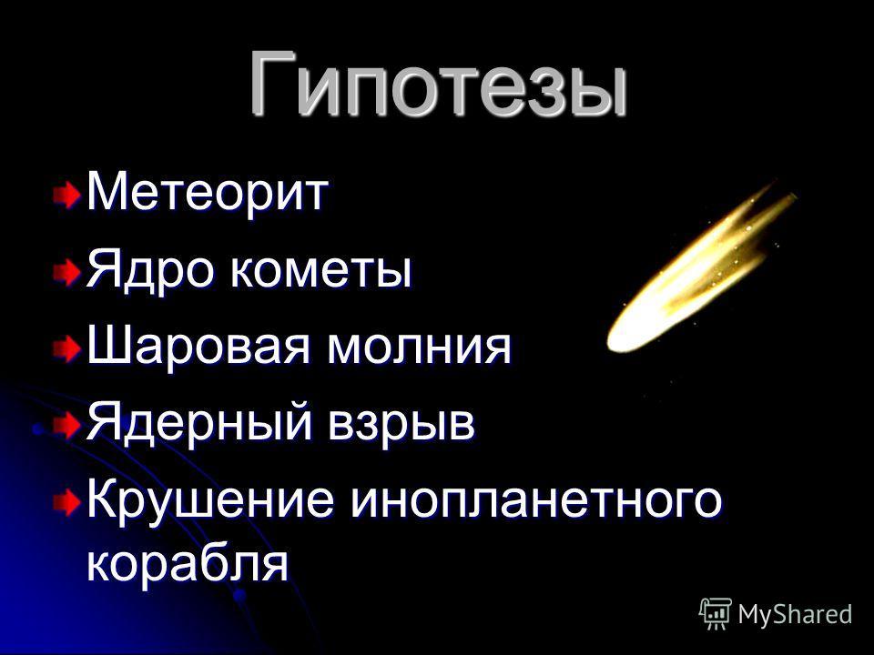 Гипотезы Метеорит Ядро кометы Шаровая молния Ядерный взрыв Крушение инопланетного корабля