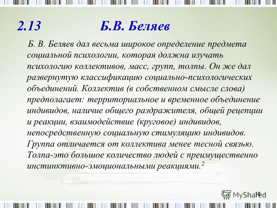 18 2.13 Б.В. Беляев Б. В. Беляев дал весьма широкое определение предмета социальной психологии, которая должна изучать психологию коллективов, масс, групп, толпы. Он же дал развернутую классификацию социально-психологических объединений. Коллектив (в